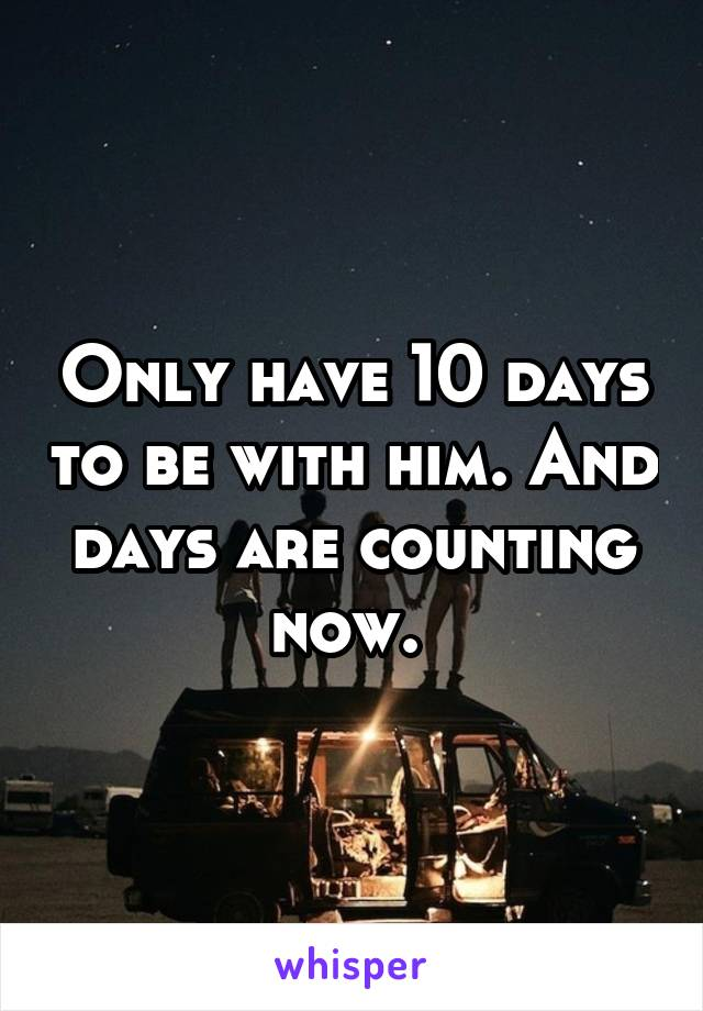 Only have 10 days to be with him. And days are counting now.