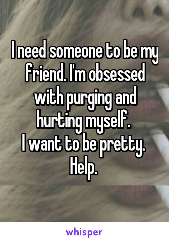 I need someone to be my friend. I'm obsessed with purging and hurting myself.  I want to be pretty.  Help.