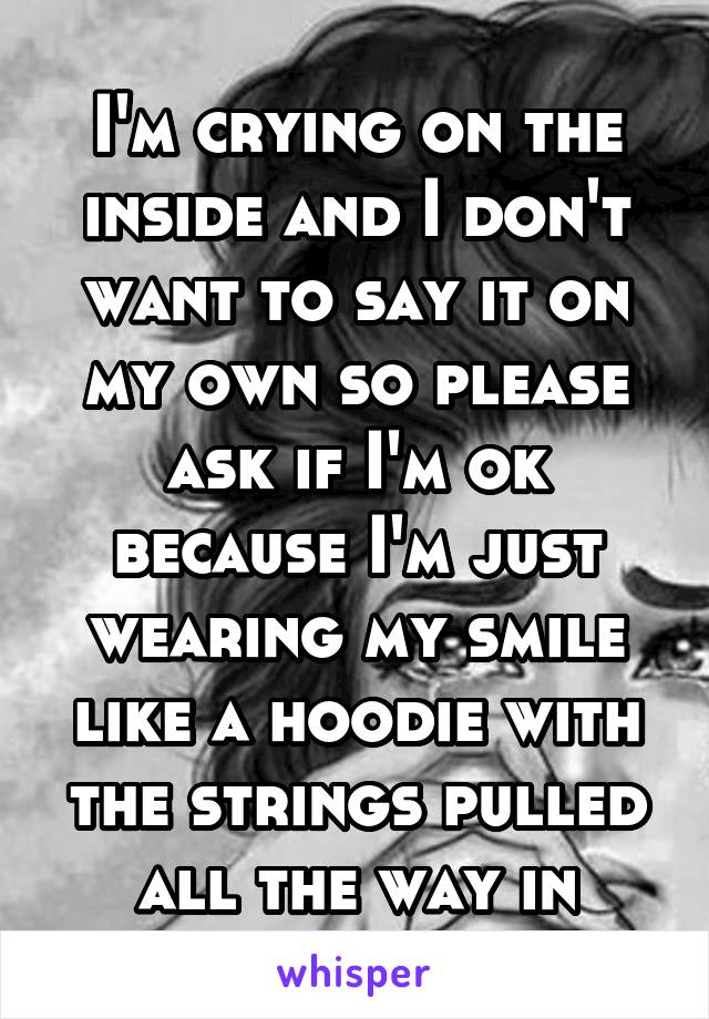 I'm crying on the inside and I don't want to say it on my own so please ask if I'm ok because I'm just wearing my smile like a hoodie with the strings pulled all the way in