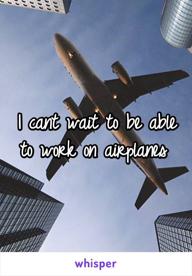 I cant wait to be able to work on airplanes