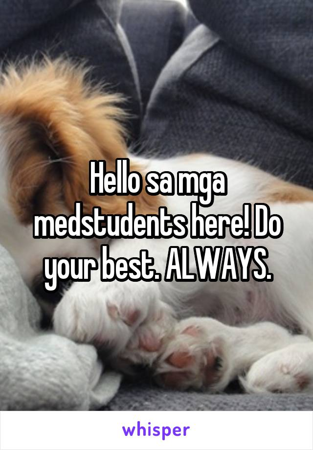 Hello sa mga medstudents here! Do your best. ALWAYS.