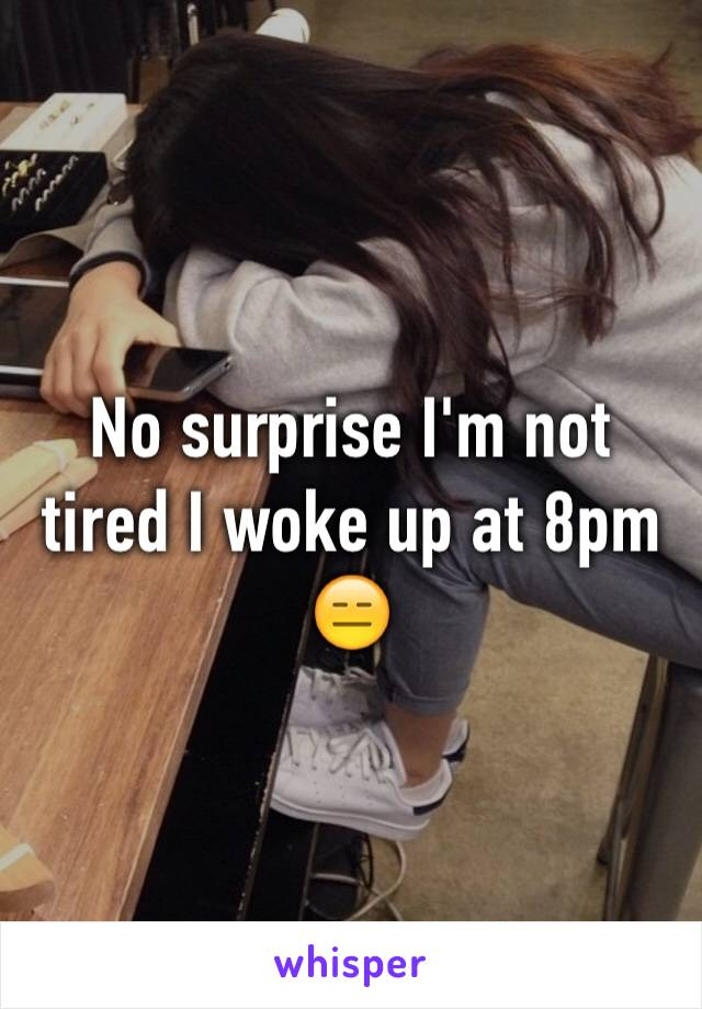 No surprise I'm not tired I woke up at 8pm 😑