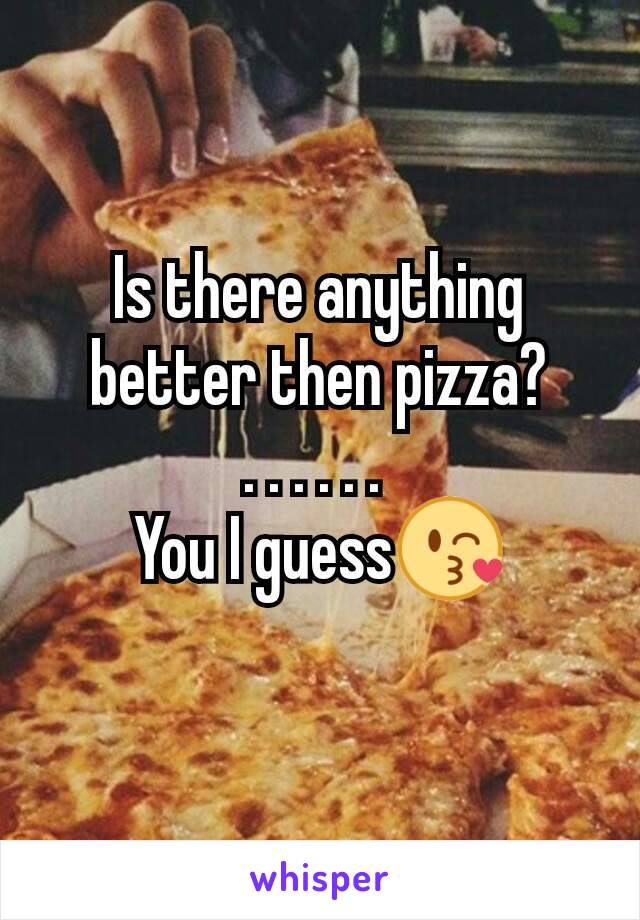 Is there anything better then pizza? . . . . . .  You I guess😘