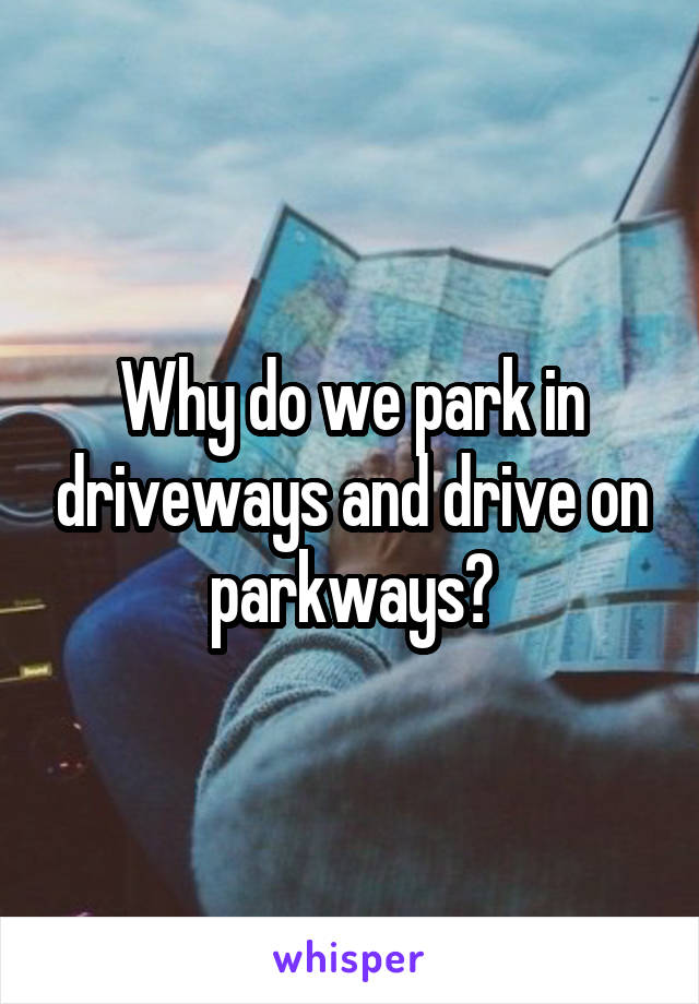 Why do we park in driveways and drive on parkways?