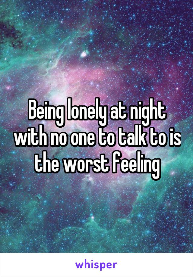 Being lonely at night with no one to talk to is the worst feeling