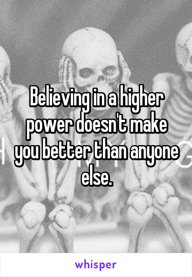 Believing in a higher power doesn't make you better than anyone else.