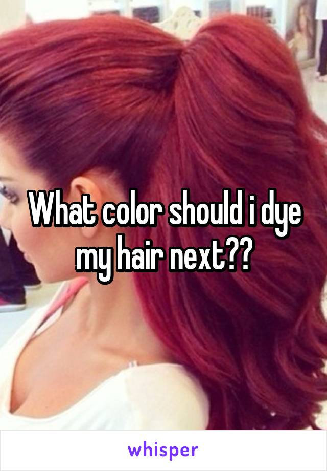 What color should i dye my hair next??