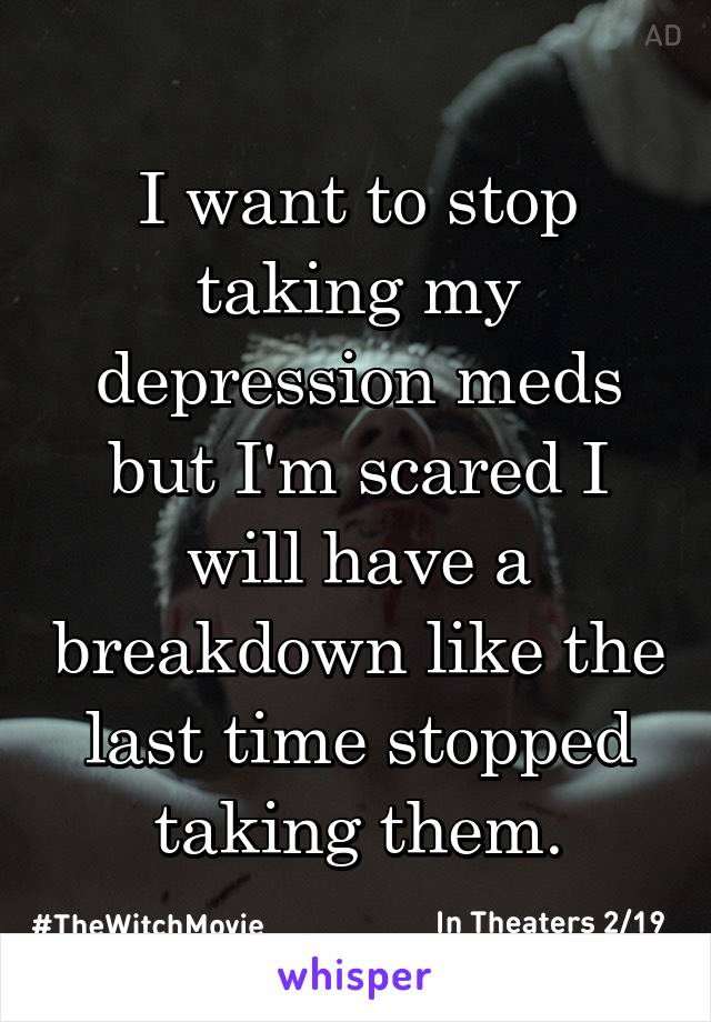 I want to stop taking my depression meds but I'm scared I will have a breakdown like the last time stopped taking them.