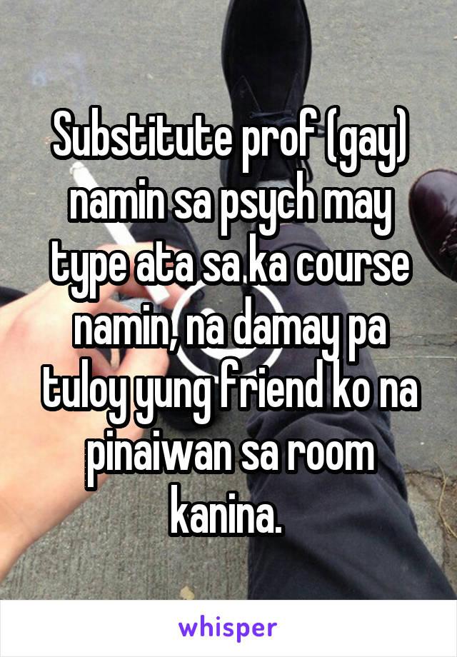 Substitute prof (gay) namin sa psych may type ata sa ka course namin, na damay pa tuloy yung friend ko na pinaiwan sa room kanina.