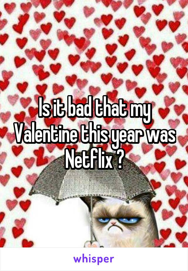 Is it bad that my Valentine this year was Netflix ?