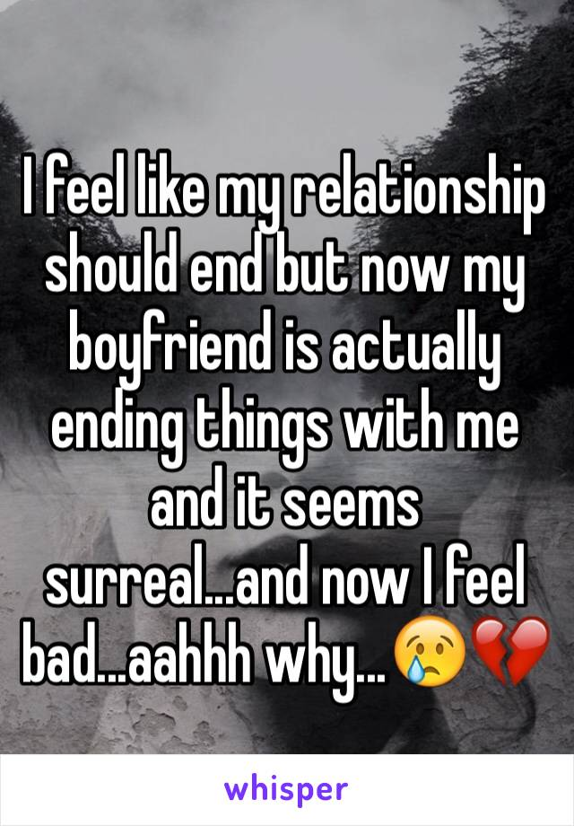 I feel like my relationship should end but now my boyfriend is actually ending things with me and it seems surreal...and now I feel bad...aahhh why...😢💔