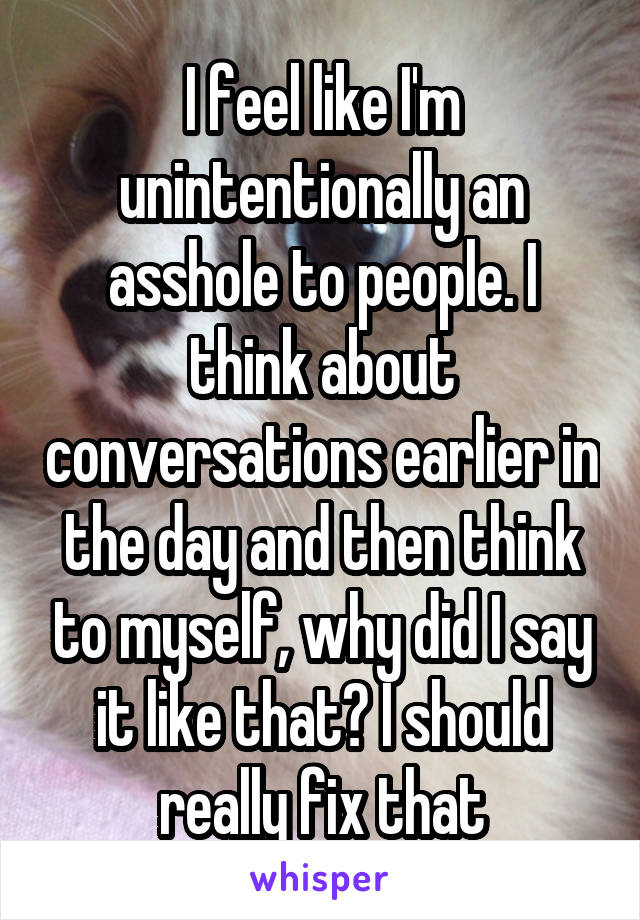 I feel like I'm unintentionally an asshole to people. I think about conversations earlier in the day and then think to myself, why did I say it like that? I should really fix that