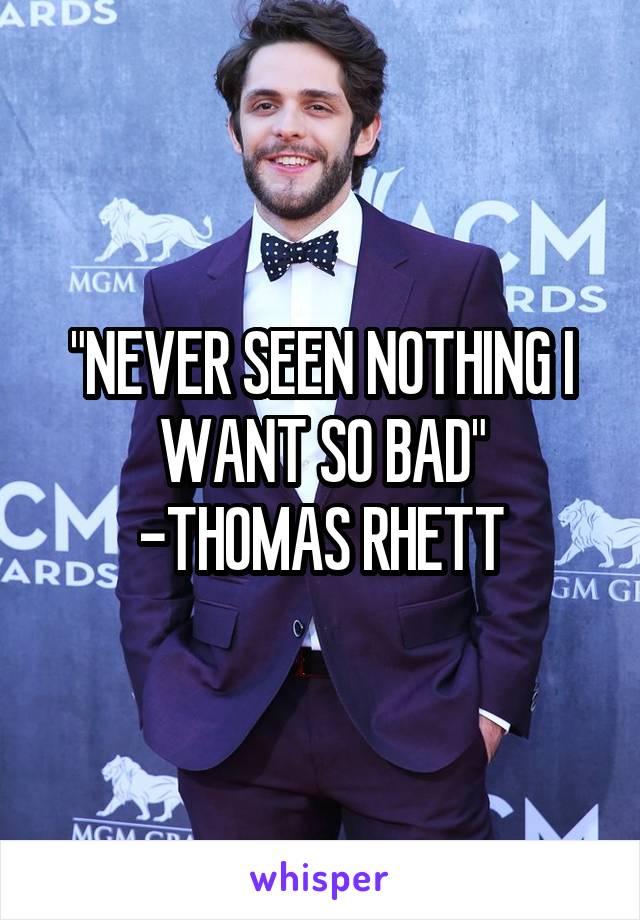 """""""NEVER SEEN NOTHING I WANT SO BAD"""" -THOMAS RHETT"""