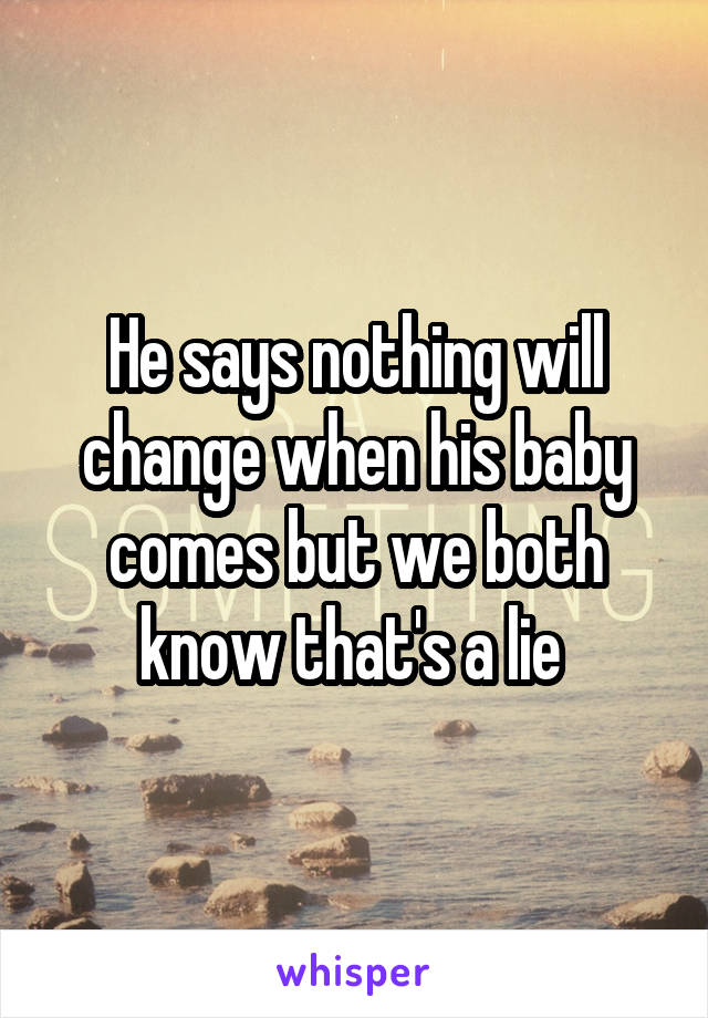 He says nothing will change when his baby comes but we both know that's a lie