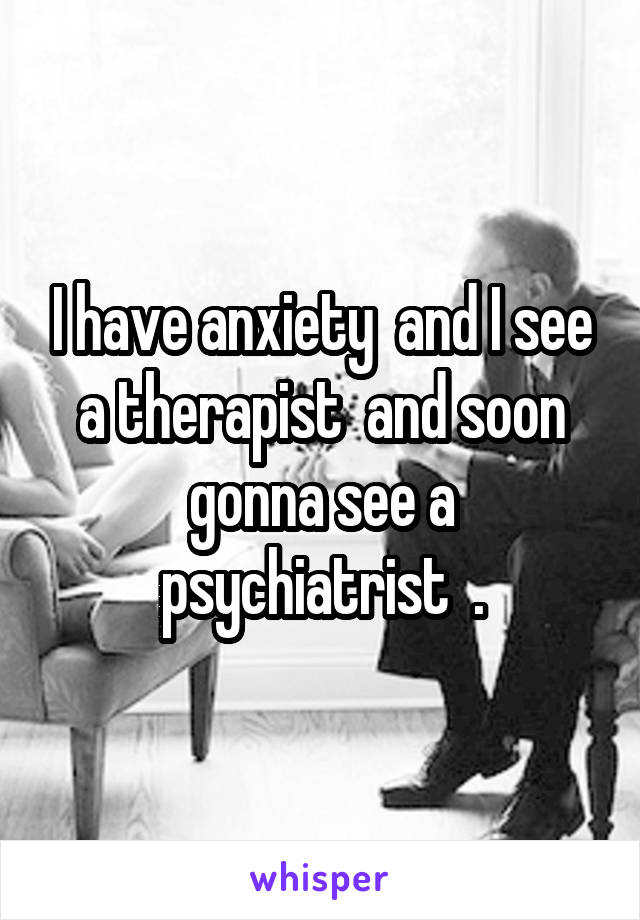 I have anxiety  and I see a therapist  and soon gonna see a psychiatrist  .