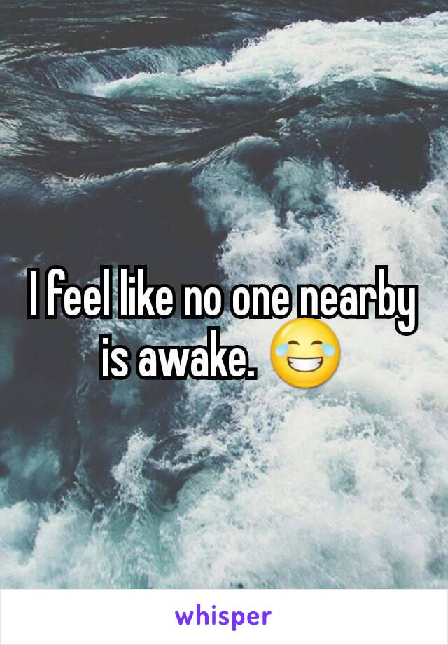 I feel like no one nearby is awake. 😂