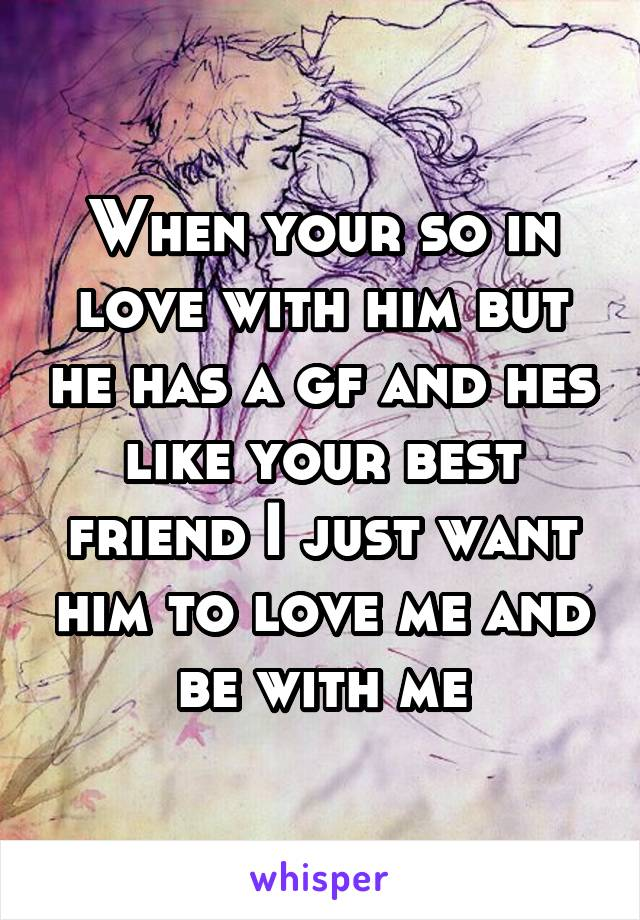 When your so in love with him but he has a gf and hes like your best friend I just want him to love me and be with me