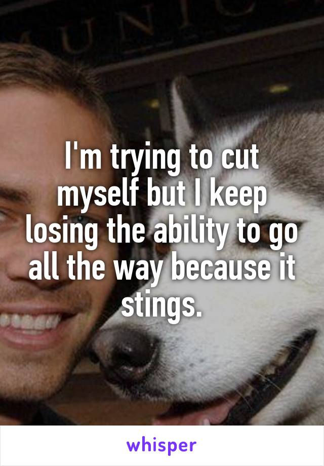 I'm trying to cut myself but I keep losing the ability to go all the way because it stings.