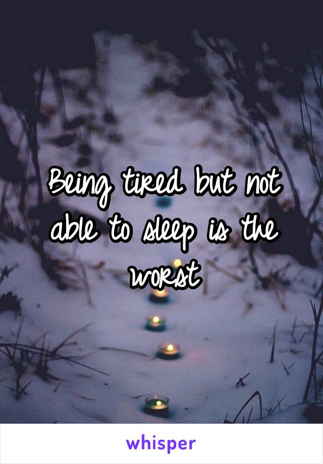 Being tired but not able to sleep is the worst