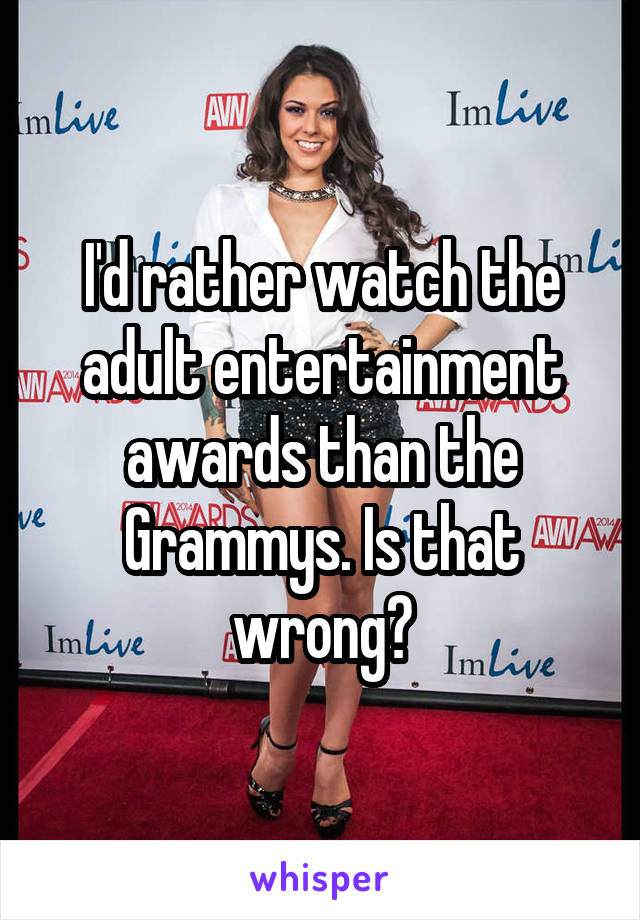 I'd rather watch the adult entertainment awards than the Grammys. Is that wrong?
