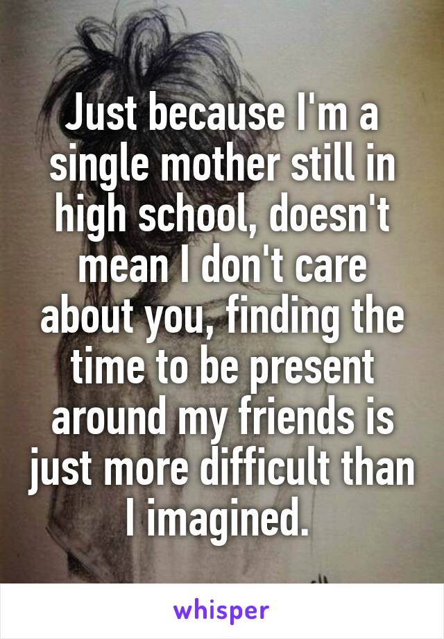 Just because I'm a single mother still in high school, doesn't mean I don't care about you, finding the time to be present around my friends is just more difficult than I imagined.