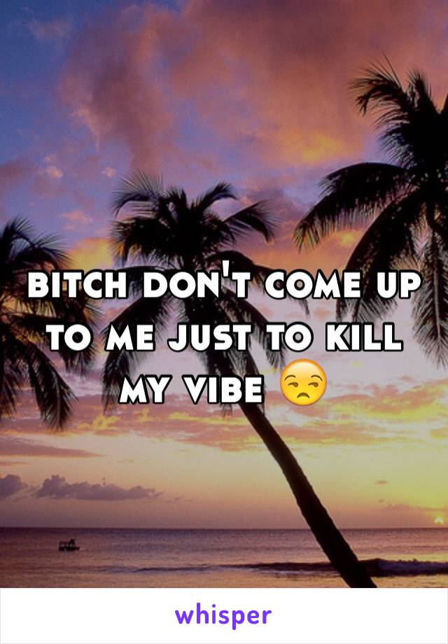 bitch don't come up to me just to kill my vibe 😒