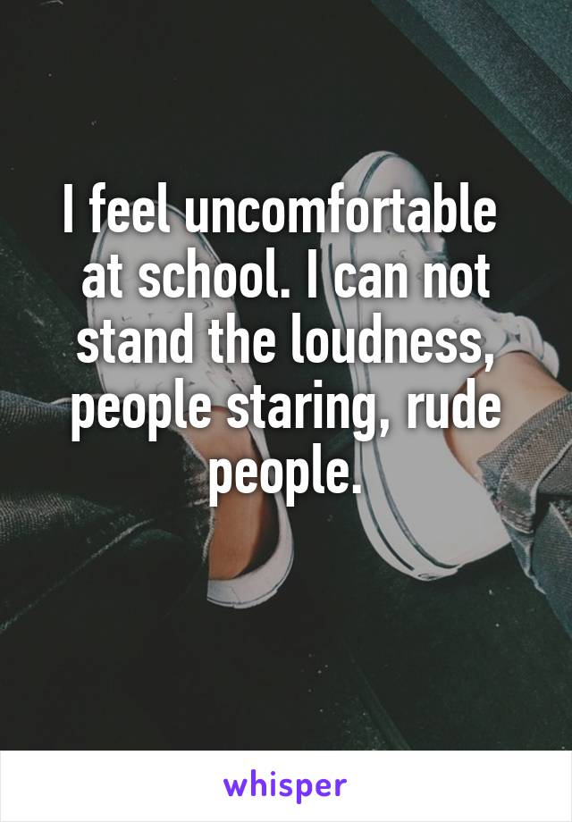 I feel uncomfortable  at school. I can not stand the loudness, people staring, rude people.
