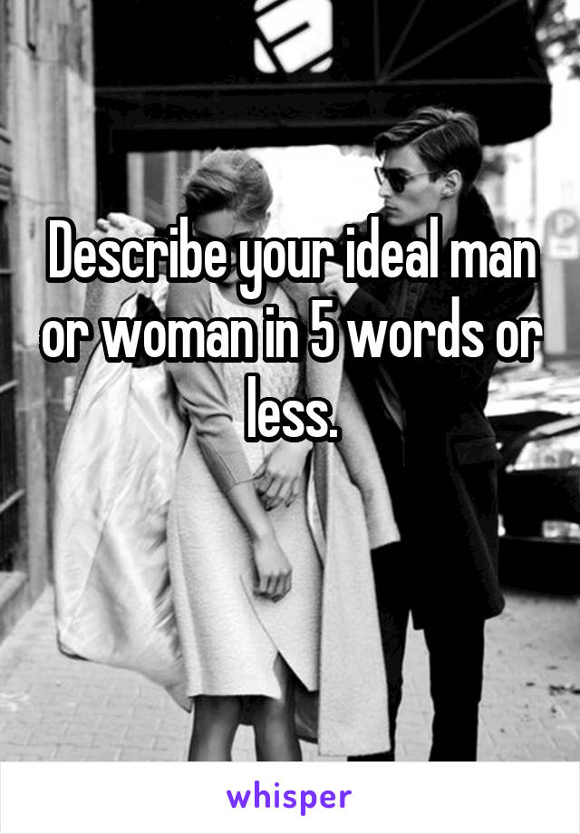 Describe your ideal man or woman in 5 words or less.