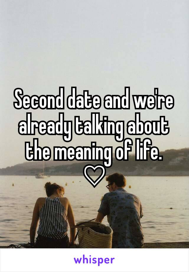 Second date and we're already talking about the meaning of life. ♡