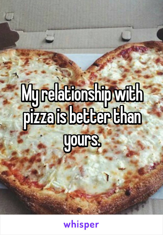 My relationship with pizza is better than yours.