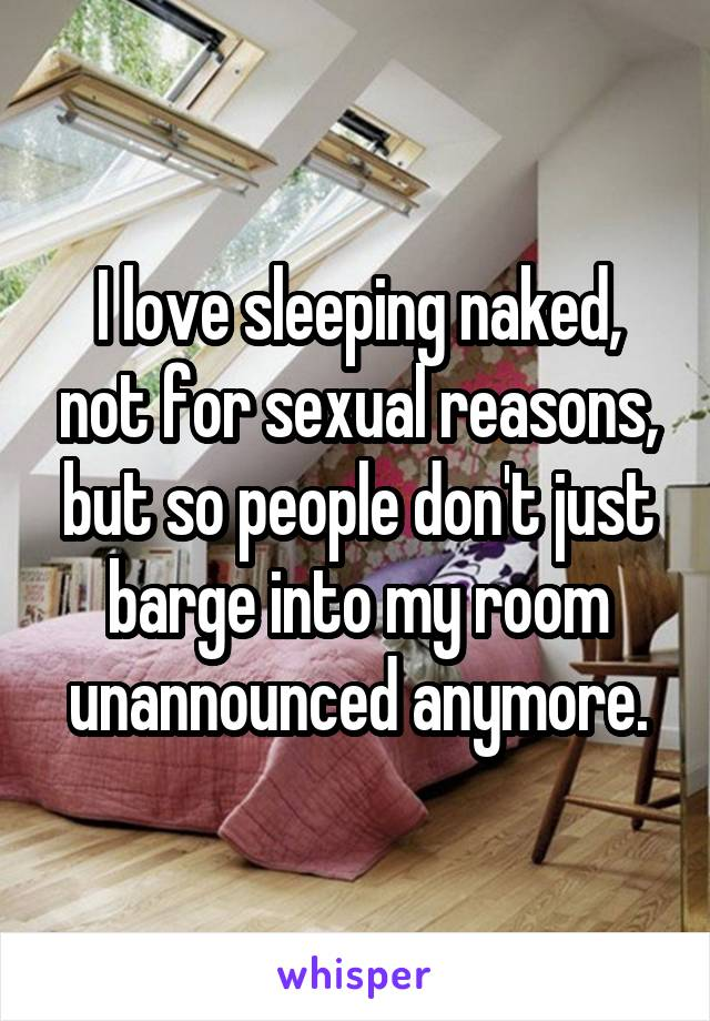 I love sleeping naked, not for sexual reasons, but so people don't just barge into my room unannounced anymore.