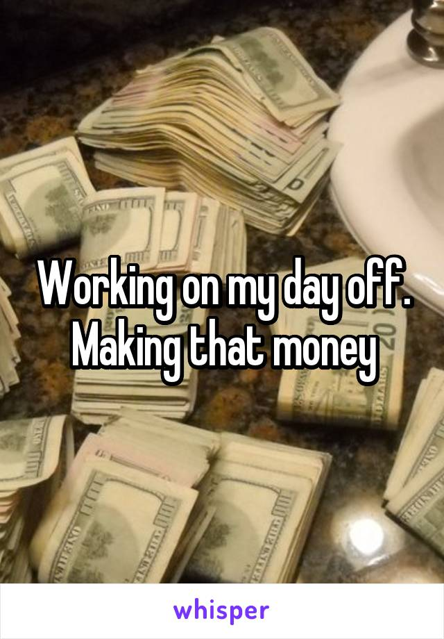Working on my day off. Making that money