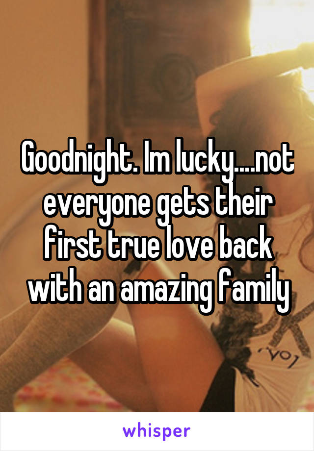 Goodnight. Im lucky....not everyone gets their first true love back with an amazing family