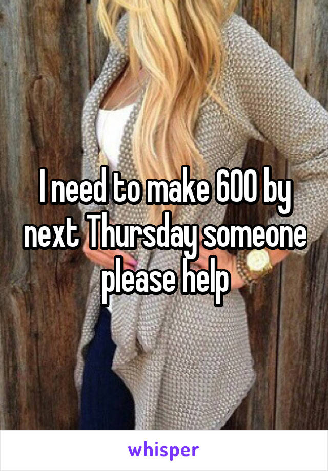I need to make 600 by next Thursday someone please help