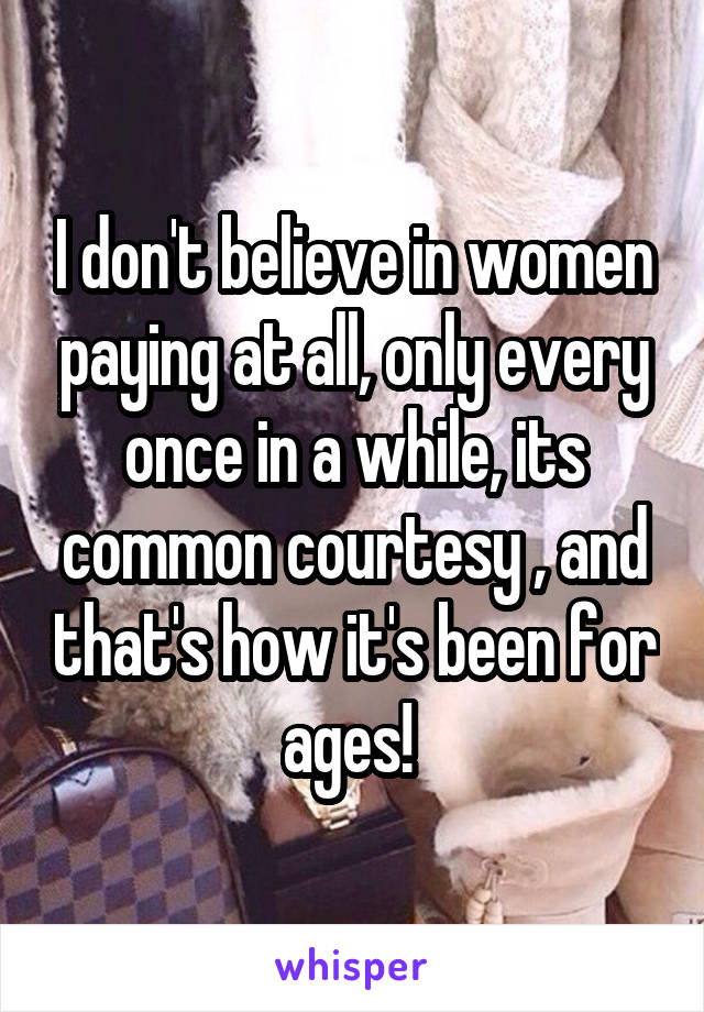 I don't believe in women paying at all, only every once in a while, its common courtesy , and that's how it's been for ages!