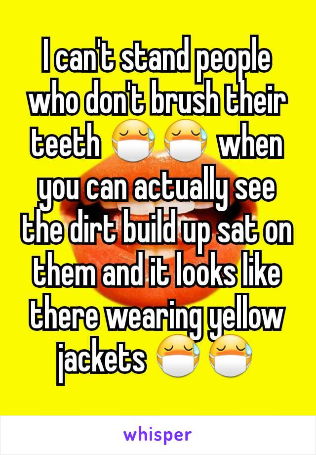 I can't stand people who don't brush their teeth 😷😷 when you can actually see the dirt build up sat on them and it looks like there wearing yellow jackets 😷😷