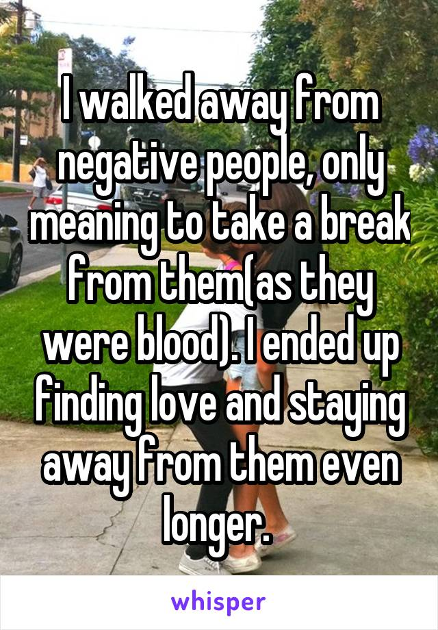 I walked away from negative people, only meaning to take a break from them(as they were blood). I ended up finding love and staying away from them even longer.