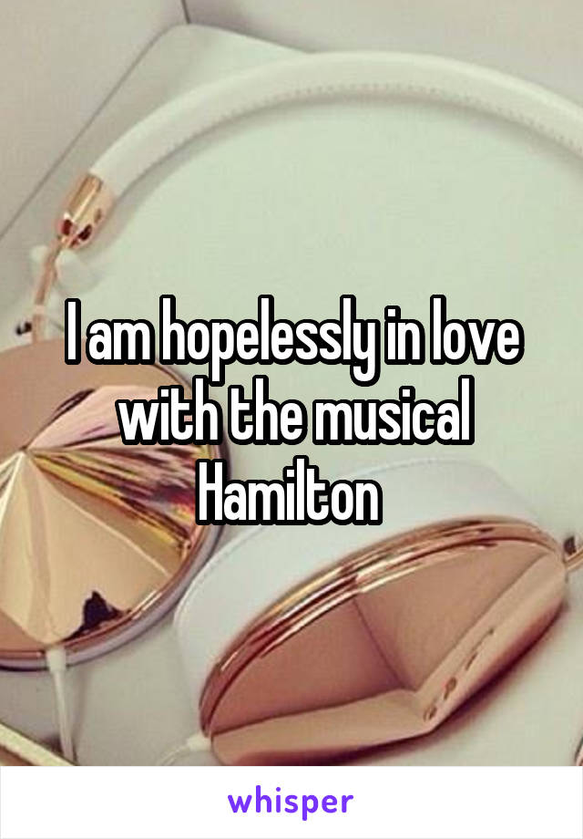I am hopelessly in love with the musical Hamilton