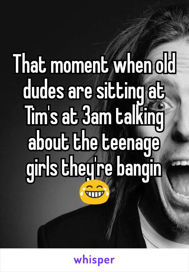 That moment when old dudes are sitting at Tim's at 3am talking about the teenage girls they're bangin 😂