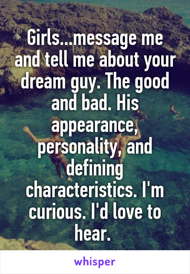 Girls...message me and tell me about your dream guy. The good and bad. His appearance, personality, and defining characteristics. I'm curious. I'd love to hear.