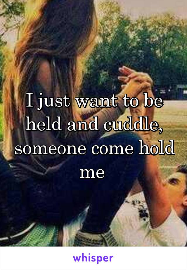 I just want to be held and cuddle, someone come hold me