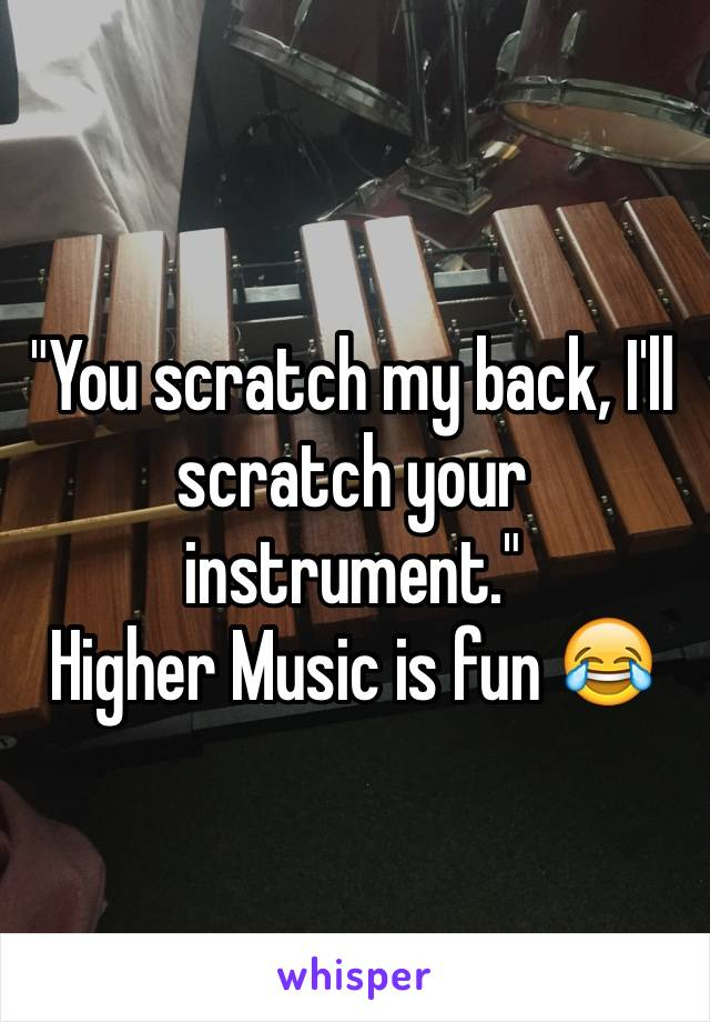 """You scratch my back, I'll scratch your instrument."" Higher Music is fun 😂"