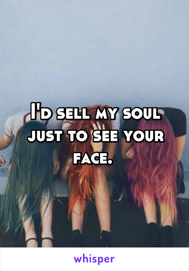 I'd sell my soul just to see your face.