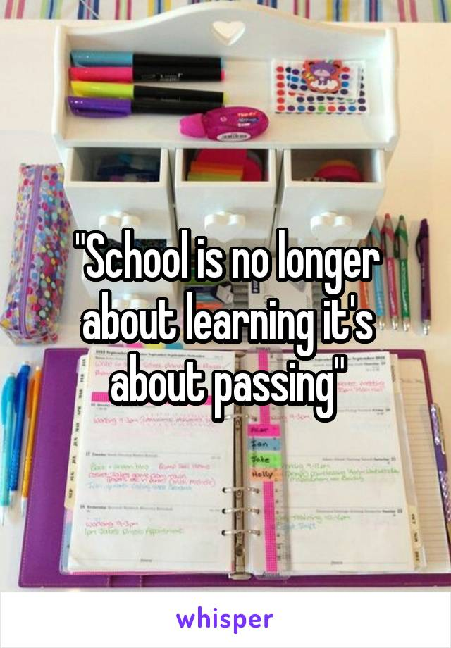 """School is no longer about learning it's about passing"""