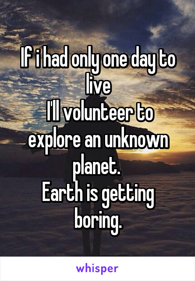 If i had only one day to live  I'll volunteer to explore an unknown planet.  Earth is getting boring.