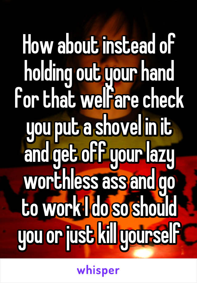 How about instead of holding out your hand for that welfare check you put a shovel in it and get off your lazy worthless ass and go to work I do so should you or just kill yourself