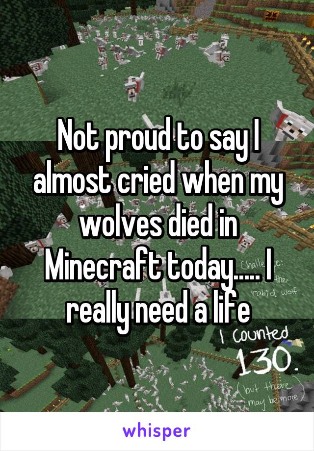Not proud to say I almost cried when my wolves died in Minecraft today..... I really need a life