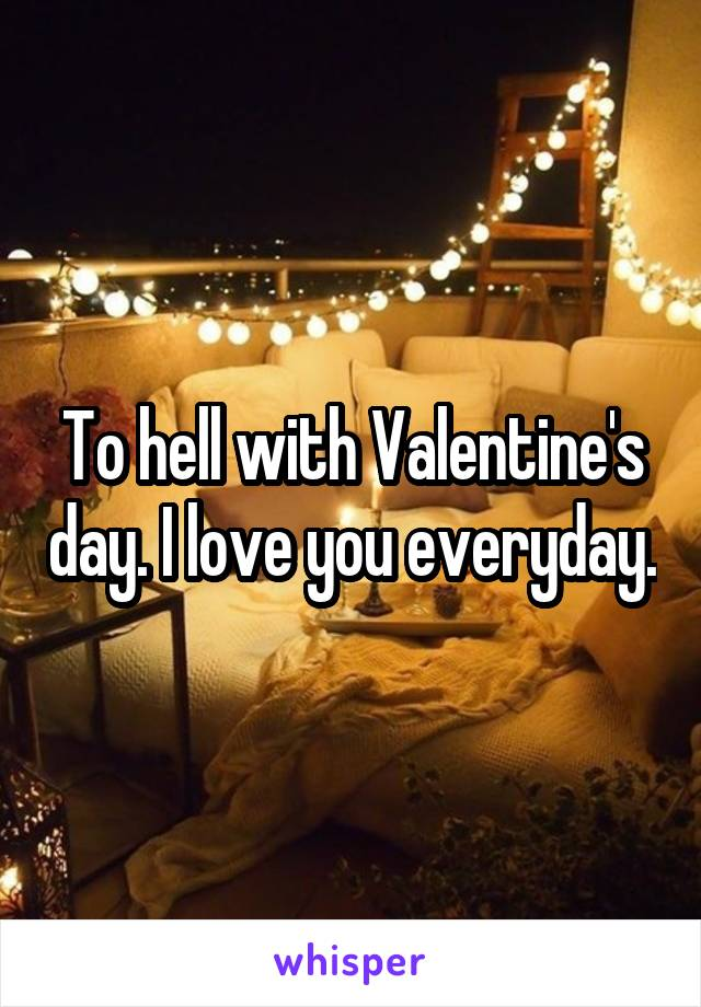 To hell with Valentine's day. I love you everyday.