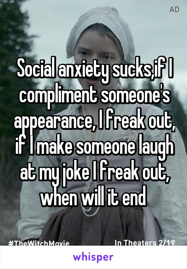Social anxiety sucks,if I compliment someone's appearance, I freak out, if I make someone laugh at my joke I freak out, when will it end