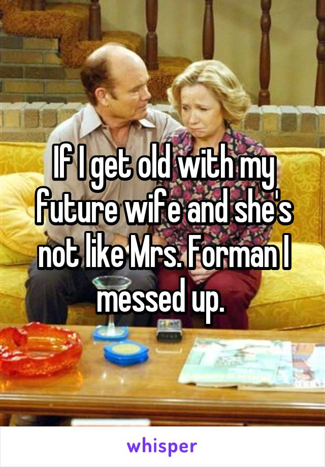 If I get old with my future wife and she's not like Mrs. Forman I messed up.